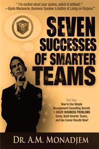 Seven Successes of Smarter Teams, Part 2: How to Use Simple Management Consulting Secrets to Solve Business Problems Easily, Build Smarter Teams, and