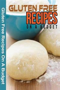 Gluten Free Recipes on a Budget: A Guide to a Health, Natural Living