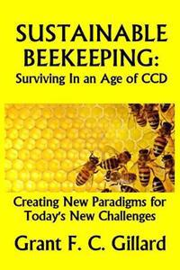 Sustainable Beekeeping: Surviving in an Age of CCD: Creating New Paradigms for Today's New Challenges