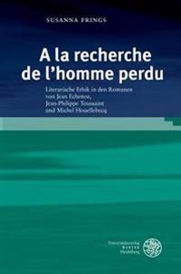 a la Recherche de L'Homme Perdu: Literarische Ethik in Den Romanen Von Jean Echenoz, Jean-Philippe Toussaint Und Michel Houellebecq