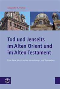 Tod Und Jenseits Im Alten Orient Und Im Alten Testament: Eine Reise Durch Antike Vorstellungs- Und Textwelten