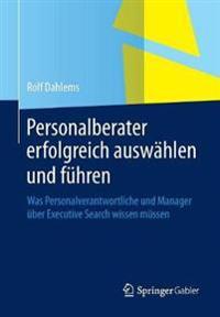 Personalberater Erfolgreich Auswählen Und Führen: Was Personalverantwortliche Und Manager Über Executive Search Wissen Müssen
