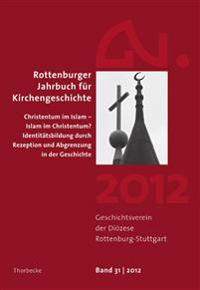 Rottenburger Jahrbuch Fur Kirchengeschichte 31/2012: Christentum Im Islam - Islam Im Christentum? Identitatsbildung Durch Rezeption Und Abgrenzung in