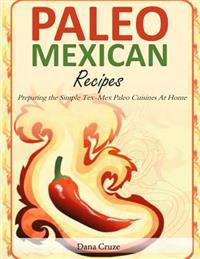 Paleo Mexican Recipes: Preparing the Simple Tex-Mex Paleo Cuisines at Home