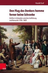 Den Flug Des Denkers Hemme Ferner Keine Schranke: Schiller in Schweden Zwischen Aufklarung Und Romantik 1790-1809