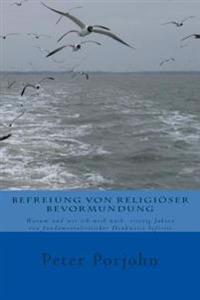 Befreiung Von Religioeser Bevormundung: Warum Und Wie Ich Mich Nach Ueber Vierzig Jahren Von Fundamentalistischer Denkweise Befreite