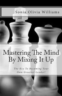 Mastering the Mind by Mixing It Up: The Key to Becoming Your Own Greatest Leader!