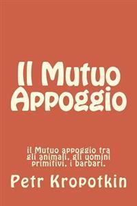 Il Mutuo Appoggio: Il Mutuo Appoggio Tra Gli Animali, Gli Uomini Primitivi, I Barbari.