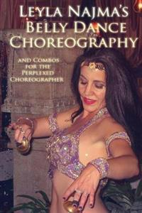 Belly Dance Choreography by Leyla Najma: Text and Combos to Help the Perplexed Choreographer