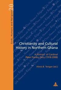 Christianity and Cultural History in Northern Ghana: A Portrait of Cardinal Peter Poreku Dery (1918-2008)