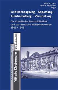Selbstbehauptung-Anpassung-Gleichschaltung-Verstrickung: Die Preussische Staatsbibliothek Und Das Deutsche Bibliothekswesen 1933-1945