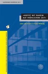 Hoffet Mit Daheim Auf Frohlichere Zeit: Juden Und Christen Im Ersten Weltkrieg. Laupheimer Gesprache 2013