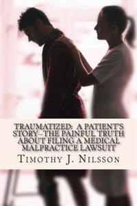 Traumatized -- A Patient's Story: The Painful Truth about Filing a Medical Malpractice Lawsuit
