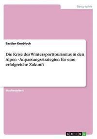 Die Krise Des Wintersporttourismus in Den Alpen - Anpassungsstrategien Fur Eine Erfolgreiche Zukunft