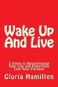 Wake Up and Live: 5 Steps to Revolutionise Your Life and Powerfully Live Your Purpose