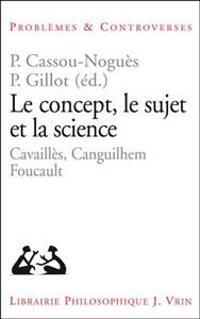 Le Concept, Le Sujet Et La Science: Cavailles, Canguilhem, Foucault