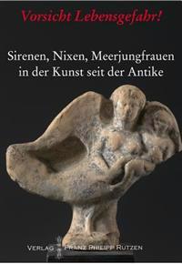 Vorsicht Lebensgefahr!: Sirenen, Nixen, Meerjungfrauen in Der Kunst Seit Der Antike