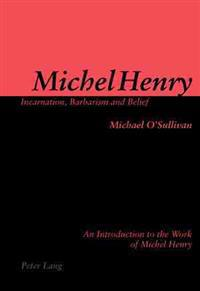 Michel Henry: Incarnation, Barbarism and Belief: An Introduction to the Work of Michel Henry