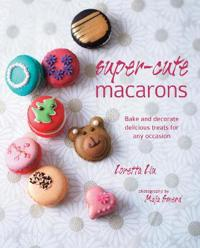 Super-Cute Macarons: Bake and Decorate Delicious Treats for Any Occasion