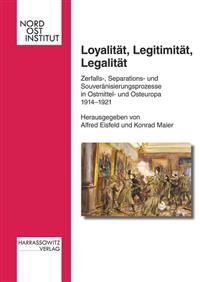 Loyalitat, Legitimitat, Legalitat: Zerfalls-, Separations- Und Souveranisierungsprozesse in Ostmittel- Und Osteuropa 1914-1921