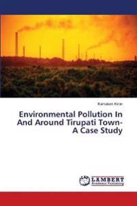 Environmental Pollution in and Around Tirupati Town- A Case Study