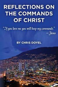 Reflections on the Commands of Christ: If You Love Me You Will Keep My Commands.
