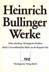 Heinrich Bullinger. Werke: 3. Abteilung: Theologische Schriften. Band 2: Unveroffentlichte Werke Der Kappeler Zeit. Theologica