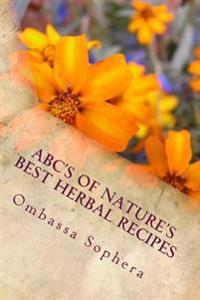 ABC's of Nature's Best Herbal Recipes: Simple Recipes for Tonics, Teas, Poultices and Baths