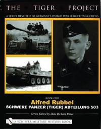 TIGER PROJECT: A Series Devoted to Germany's World War II Tiger Tank Crews: Book One - Alfred Rubbel - Schwere Panzer (Tiger) Abteilung 503
