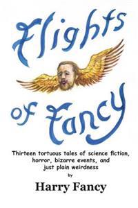 Flights of Fancy: Thirteen Tortuous Tales of Science Fiction, Horror, Bizarre Events, and Just Plain Weirdness
