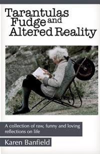 Tarantulas Fudge and Altered Reality: A Collection of Raw, Funny and Loving Reflections on Life