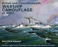 British and Commonwealth Warship Camouflage of WWII: Destroyers, Frigates, Escorts, Minesweepers, Coastal Warfare Craft, Submarines & Auxiliaries