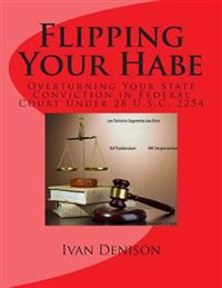 Flipping Your Habe: Overturning Your State Conviction in Federal Court Under 28 U.S.C. 2254