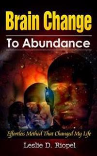 Brain Change to Abundance - Effortless Method That Changed My Life: Creating Your Own Reality