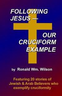 Following Jesus--Our Cruciform Example: Featuring 20 Stories of Contemporary Jewish and Arab Believers Who Exemplify Cruciformity