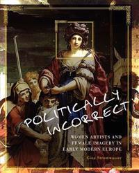 Politically Incorrect: Women Artists and Female Imagery in Early Modern Europe