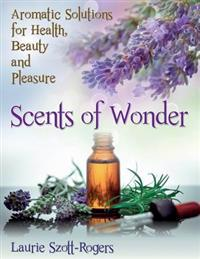 Scents of Wonder: Aromatic Solutions for Health, Beauty and Pleasure
