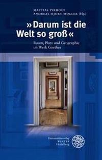 Darum Ist Die Welt So Gross: Raum, Platz Und Geographie Im Werk Goethes