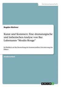 """Kunst Und Kommerz. Eine Dramaturgische Und Asthetischen Analyse Von Baz Luhrmanns """"Moulin Rouge"""""""