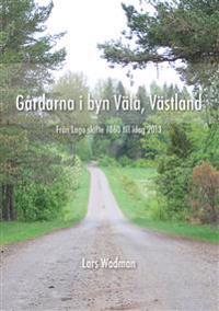 Gårdarna i byn Väla, Västland : från laga skifte 1860 till idag 2013