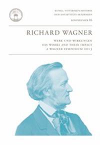Richard Wagner : Werk und Wirkungen : his works and their impact : a Wagner symposium 2013