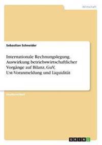 Internationale Rechnungslegung. Auswirkung Betriebswirtschaftlicher Vorgange Auf Bilanz, Guv, Ust-Voranmeldung Und Liquiditat