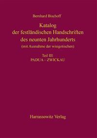 Katalog Der Festlandischen Handschriften Des Neunten Jahrhunderts (Mit Ausnahme Der Wisigotischen) Teil III: Padua-Zwickau: Aus Dem Nachlass Herausgeg