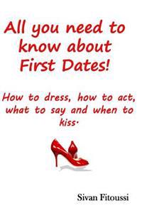 All You Need to Know about First Dates!: How to Dress, How to Act, What to Say and When to Kiss!