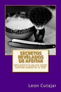 Secretos Revelados de Afeitar: Como Afeitarse Con Una Navaja de Afeitar y Obtener El Mejor Afeitado Humedo de Su Vida