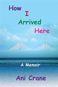 How I Arrived Here: A Memoir