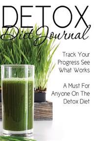 Detox Diet Journal: Track Your Progress See What Works: A Must for Anyone on the Detox Diet