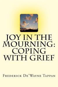 Joy in the Mourning: Coping with Grief: Grief Begins When Someone or Something We Have an Emotional Attachment To, Is Lost. This Book Highl