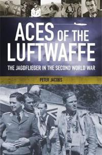 Aces of the Luftwaffe: The Jagdflieger in the Second World War