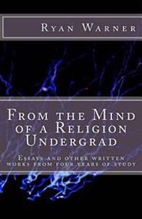 From the Mind of a Religion Undergrad: Essays and Other Written Works from Four Years of Study